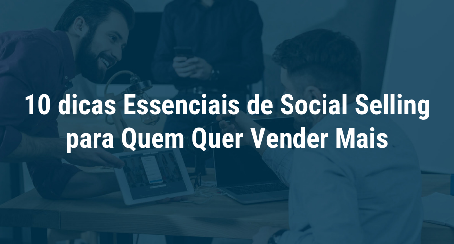 10 dicas essenciais de Social Selling para quem quer vender mais